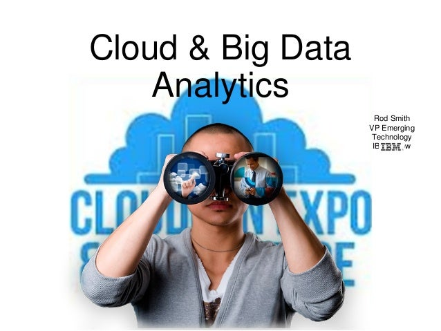 Cloud & Big DataAnalyticsRod SmithVP EmergingTechnologyIBM Fellow