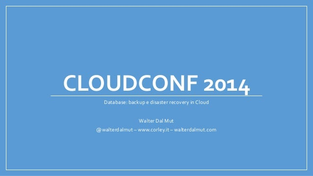 CLOUDCONF 2014 Database: backup e disaster recovery in Cloud Walter Dal Mut @walterdalmut – www.corley.it – walterdalmut.c...