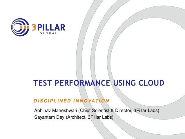 D I S C I P L I N E D I N N O VAT I O N TEST PERFORMANCE USING CLOUD Abhinav Maheshwari (Chief Scientist & Director, 3Pill...