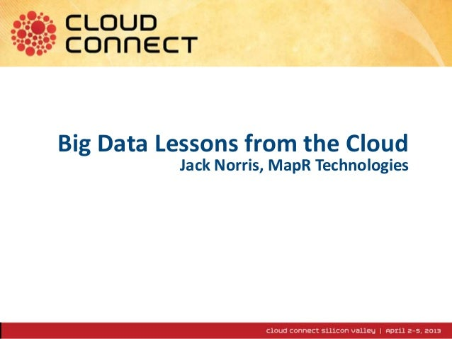 1 Big Data Lessons from the Cloud Jack Norris, MapR Technologies
