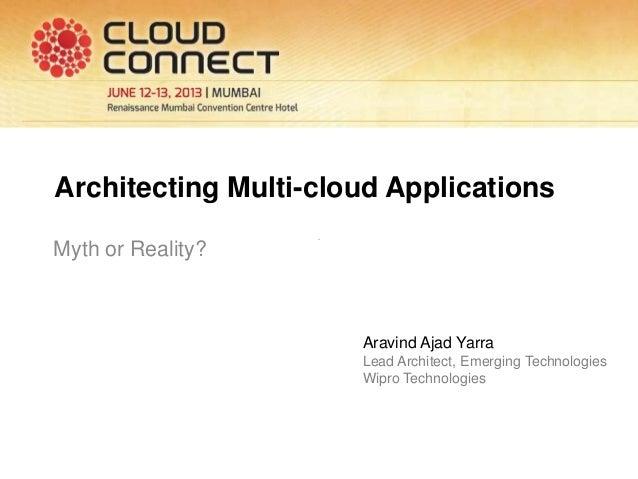 Architecting Multi-cloud ApplicationsMyth or Reality?Aravind Ajad YarraLead Architect, Emerging TechnologiesWipro Technolo...