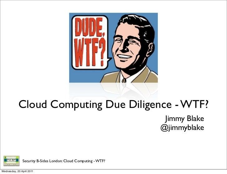 Cloud Computing Due Diligence - WTF?                                                                  Jimmy Blake         ...