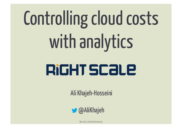 Controlling cloud costs with analytics	    ®  Ali Khajeh-Hosseini @AliKhajeh Nov 2013, Bristol University  ®