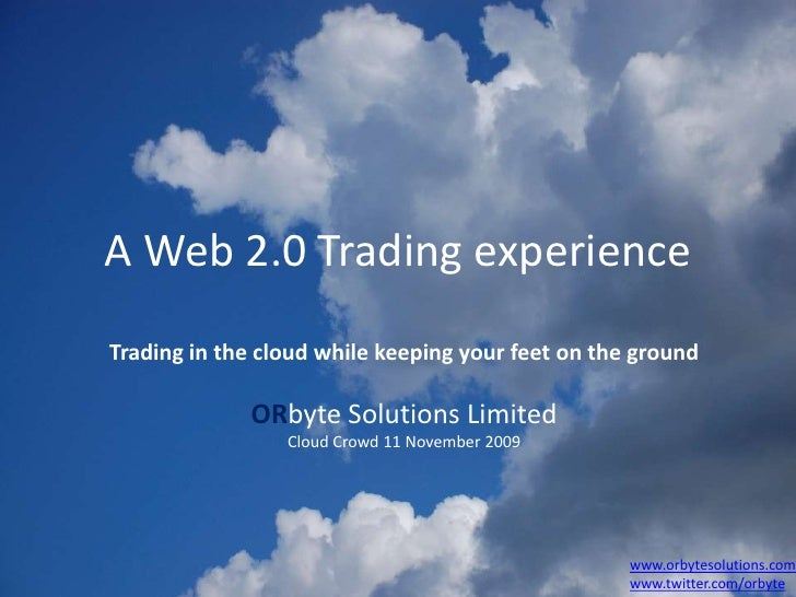 A Web 2.0 Trading experience<br />Trading in the cloud while keeping your feet on the ground<br />ORbyte Solutions Limited...