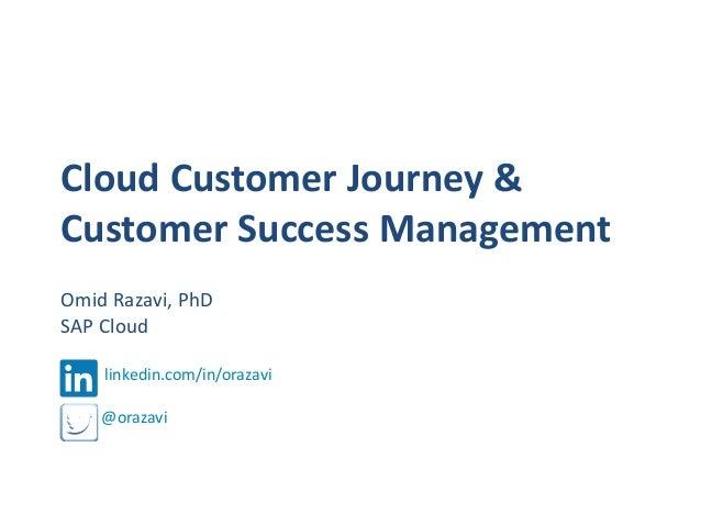 Cloud Customer Journey & Customer Success Management Omid Razavi, PhD SAP Cloud linkedin.com/in/orazavi  @orazavi
