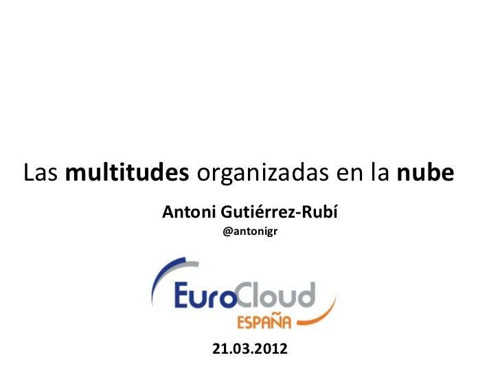 Las multitudes organizadas en la nube           Antoni Gutiérrez-Rubí                  @antonigr                21.03.2012