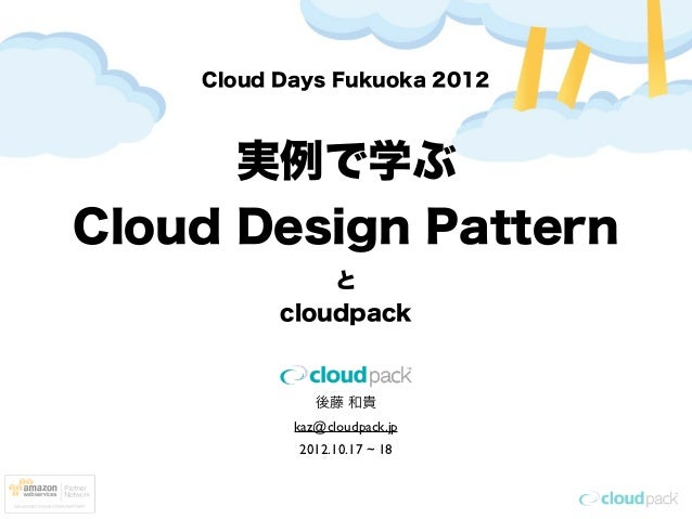 Cloud Days Fukuoka 2012      実例で学ぶCloud Design Pattern              と          cloudpack              後藤 和貴           kaz@...