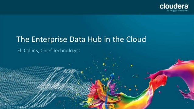 The Enterprise Data Hub in the Cloud Eli Collins, Chief Technologist  1  ©2014 Cloudera, Inc. All rights reserved.