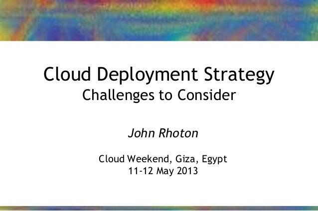 24/01/2013 1John Rhoton – 2013Cloud Deployment StrategyChallenges to ConsiderJohn RhotonCloud Weekend, Giza, Egypt11-12 Ma...