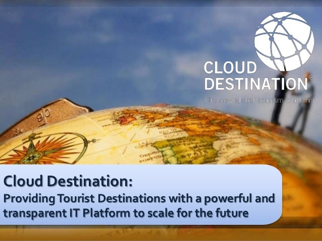 Cloud Destination:Providing Tourist Destinations with a powerful andtransparent IT Platform to scale for the futurePágina ...