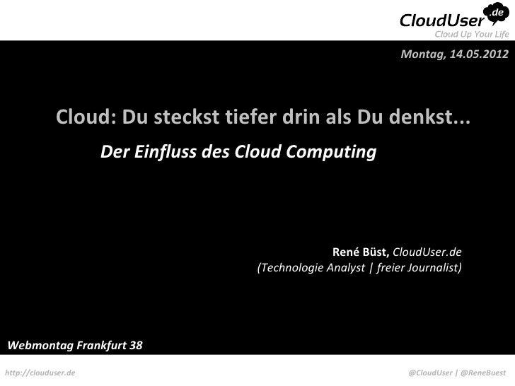 Montag, 14.05.2012             Cloud: Du steckst tiefer drin als Du denkst...                      Der Einfluss des Cloud ...
