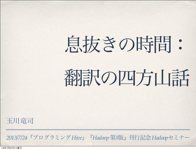 2013/7/24『プログラミングHive』『Hadoop 第3版』刊行記念Hadoopセミナー 息抜きの時間: 翻訳の四方山話 玉川竜司 13年7月27日土曜日