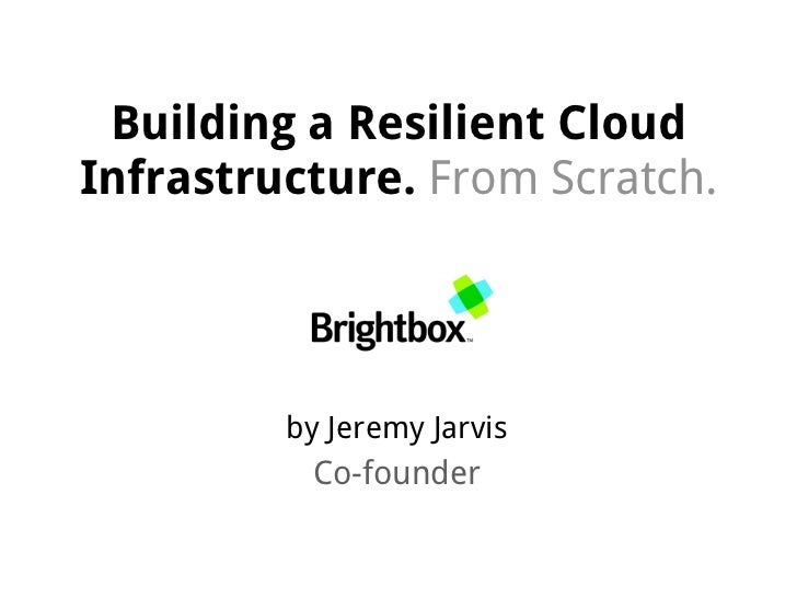 Building a Resilient CloudInfrastructure. From Scratch.         by Jeremy Jarvis           Co-founder
