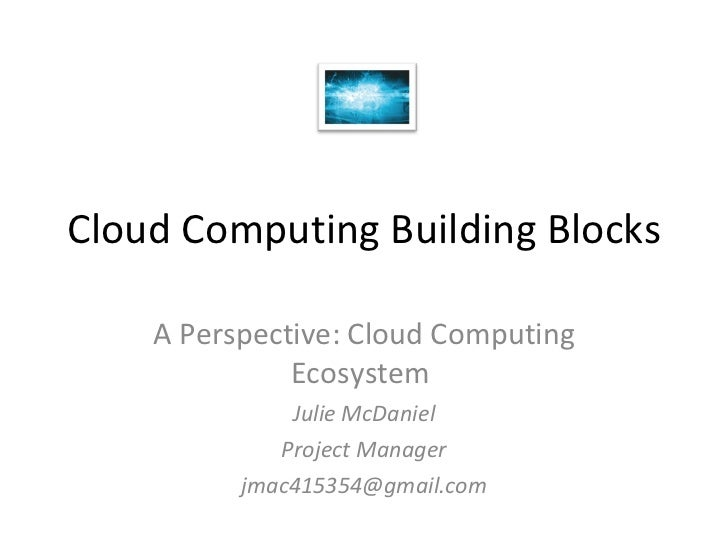 Cloud Computing Building Blocks A Perspective: Cloud Computing Ecosystem  Julie McDaniel Project Manager [email_address]