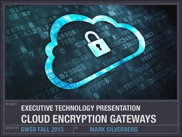 PROJECT  EXECUTIVE TECHNOLOGY PRESENTATION  CLOUD ENCRYPTION GATEWAYS SEMESTER  GWSB FALL 2013  BY  MARK SILVERBERG