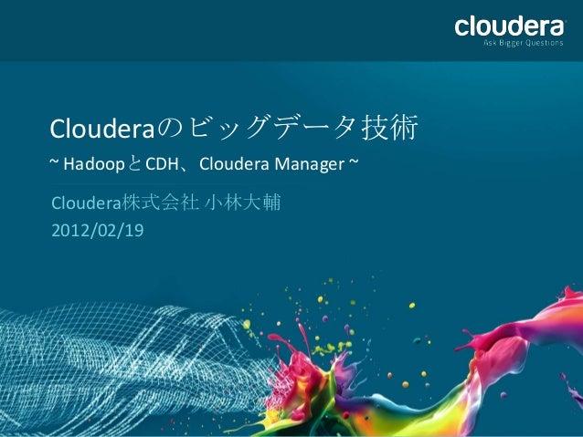 Clouderaのビッグデータ技術~ HadoopとCDH、Cloudera Manager ~Cloudera株式会社 小林大輔2012/02/19