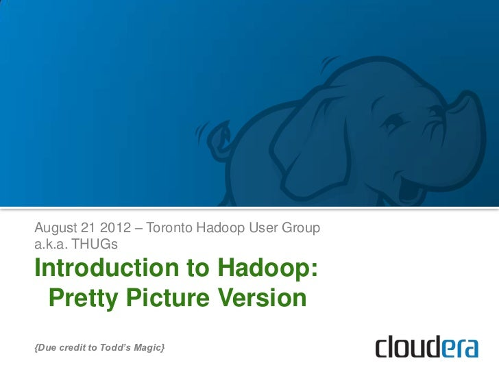 August 21 2012 – Toronto Hadoop User Groupa.k.a. THUGsIntroduction to Hadoop: Pretty Picture Version{Due credit to Todd's ...