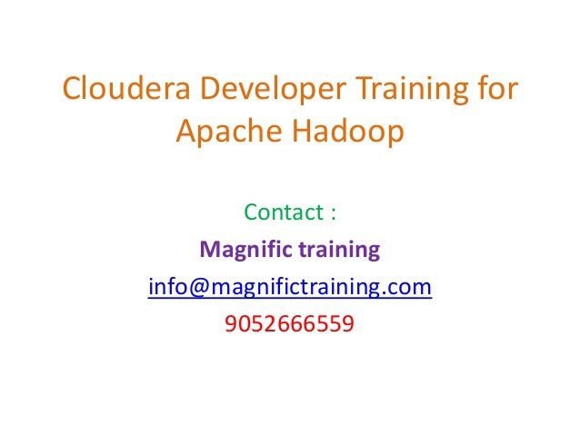 Cloudera Developer Training for Apache Hadoop Contact : Magnific training info@magnifictraining.com 9052666559
