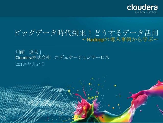 1ビッグデータ時代到来!どうするデータ活用〜Hadoopの導入事例から学ぶ〜川崎 達夫 |Cloudera株式会社 エデュケーションサービス2013年4月24日
