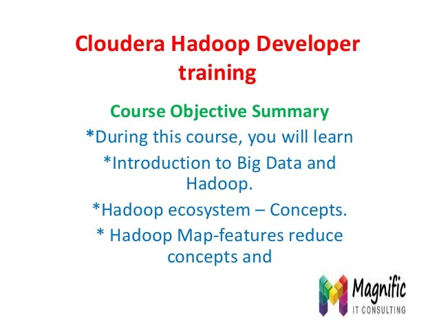 Cloudera Hadoop Developer training Course Objective Summary *During this course, you will learn *Introduction to Big Data ...