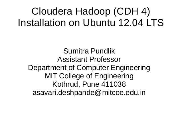 Cloudera Hadoop (CDH 4) Installation on Ubuntu 12.04 LTS Sumitra Pundlik Assistant Professor Department of Computer Engine...