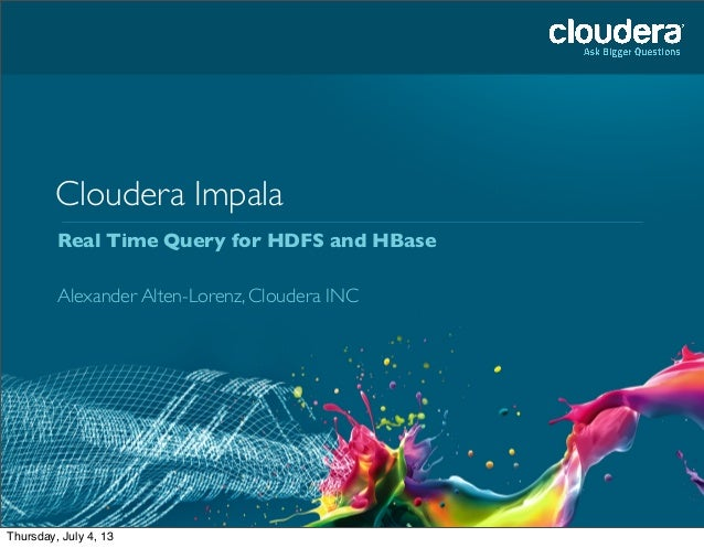 Cloudera Impala Real Time Query for HDFS and HBase Alexander Alten-Lorenz, Cloudera INC Tuesday, July 2, 13