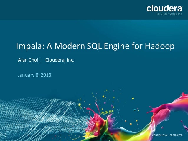 Impala: A Modern SQL Engine for Hadoop    Alan Choi | Cloudera, Inc.    January 8, 20131                                  ...