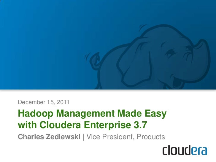 December 15, 2011Hadoop Management Made Easywith Cloudera Enterprise 3.7Charles Zedlewski | Vice President, Products