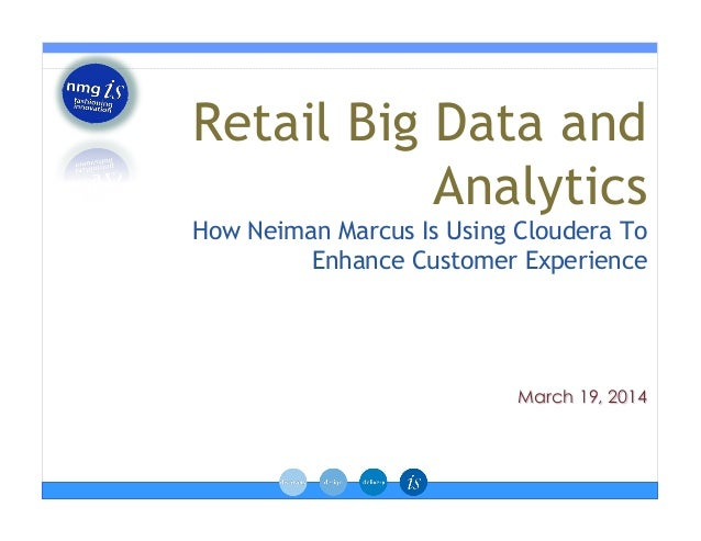 March 19, 2014 Retail Big Data and Analytics How Neiman Marcus Is Using Cloudera To Enhance Customer Experience