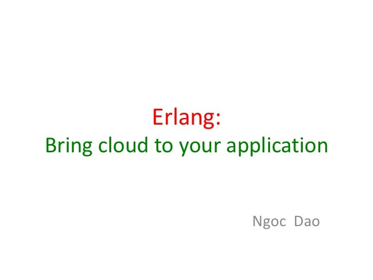 Erlang:Bring cloud to your application                      Ngoc Dao