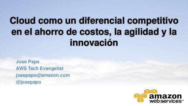 Cloud como un diferencial competitivoen el ahorro de costos, la agilidad y lainnovaciónJosé PapoAWS Tech Evangelistjosepap...