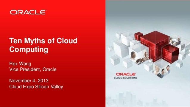 Ten Myths of Cloud Computing Rex Wang Vice President, Oracle November 4, 2013 Cloud Expo Silicon Valley  1  Copyright © 20...