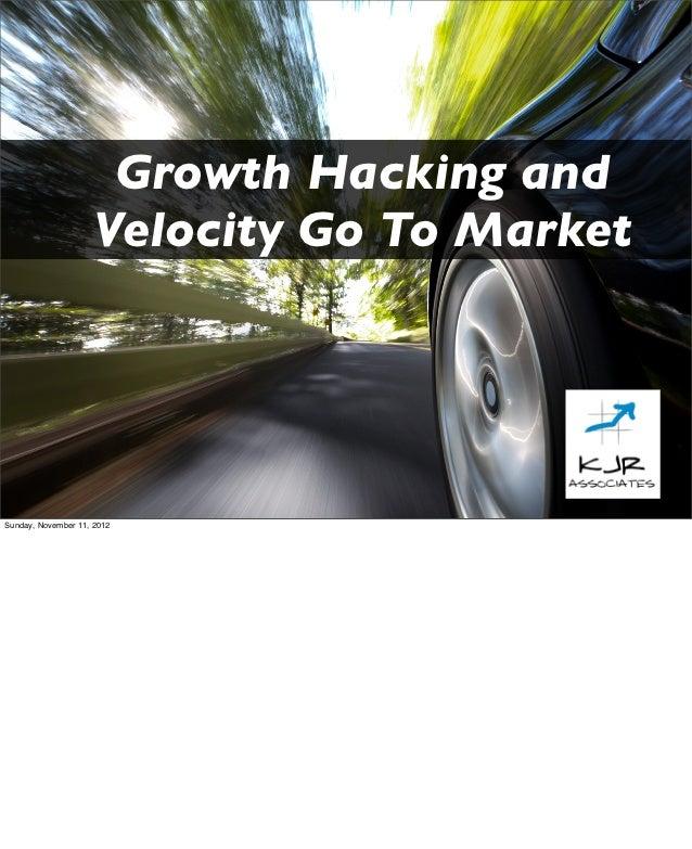 Growth Hacking and                    Velocity Go To MarketSunday, November 11, 2012