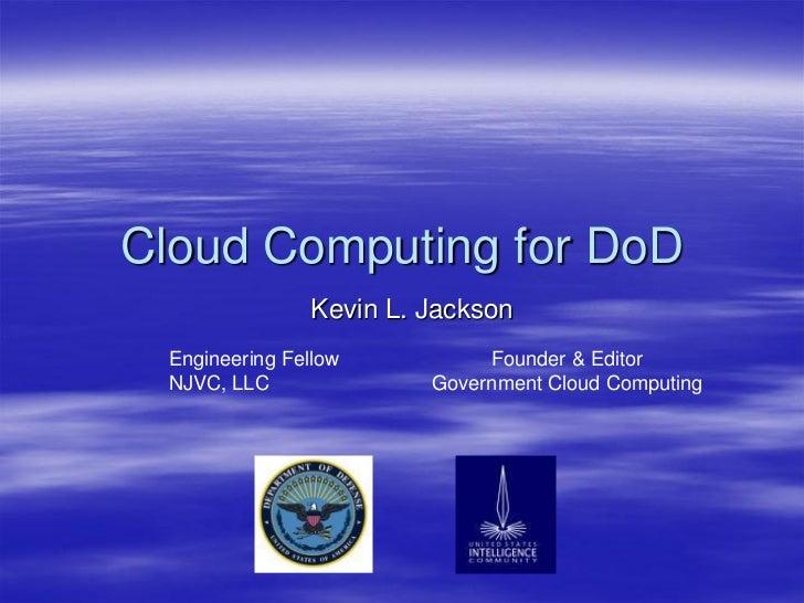 Cloud Computing for DoD                Kevin L. Jackson  Engineering Fellow          Founder & Editor  NJVC, LLC          ...