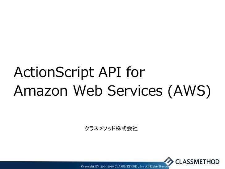 ActionScript API forAmazon Web Services (AWS)          クラスメソッド株式会社        Copyright (C) 2004-2010 CLASSMETHOD , Inc. All R...