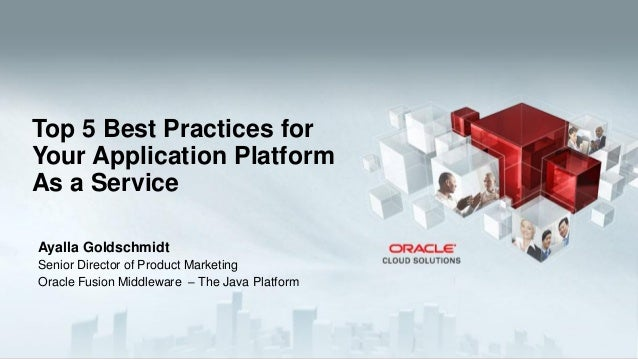 Ayalla Goldschmidt Senior Director of Product Marketing Oracle Fusion Middleware – The Java Platform Top 5 Best Practices ...