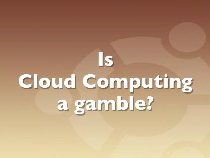 Is the cloud a gamble