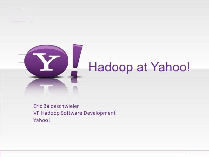 Hadoop at Yahoo! Eric Baldeschwieler VP Hadoop Software Development Yahoo!
