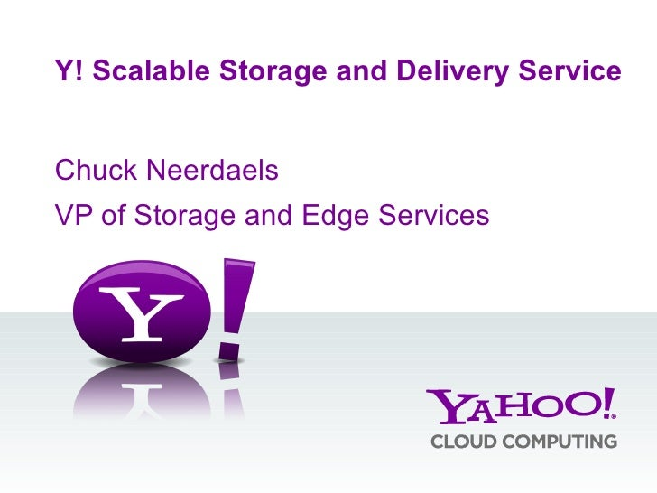 Chuck Neerdaels VP of Storage and Edge Services Y! Scalable Storage and Delivery Service