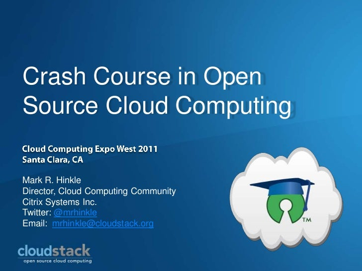 Crash Course in OpenSource Cloud ComputingMark R. HinkleDirector, Cloud Computing CommunityCitrix Systems Inc.Twitter: @mr...