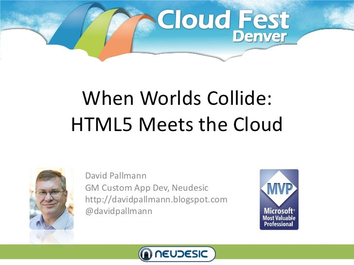 When Worlds Collide:HTML5 Meets the Cloud David Pallmann GM Custom App Dev, Neudesic http://davidpallmann.blogspot.com @da...