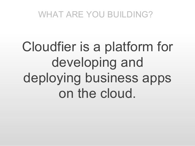 WHAT ARE YOU BUILDING?Cloudfier is a platform for    developing anddeploying business apps     on the cloud.