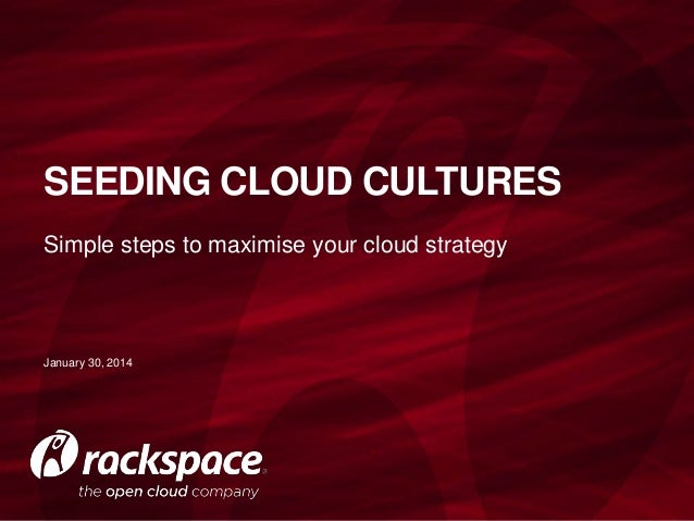 SEEDING CLOUD CULTURES Simple steps to maximise your cloud strategy  January 30, 2014