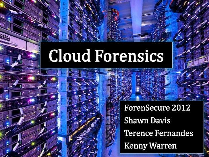Cloud Forensics         ForenSecure 2012         Shawn Davis         Terence Fernandes         Kenny Warren
