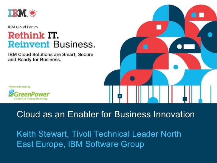 Cloud as an Enabler for Business Innovation Keith Stewart, Tivoli Technical Leader North East Europe, IBM Software Group