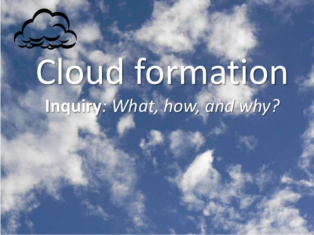 Cloud formation Inquiry: What, how, and why?