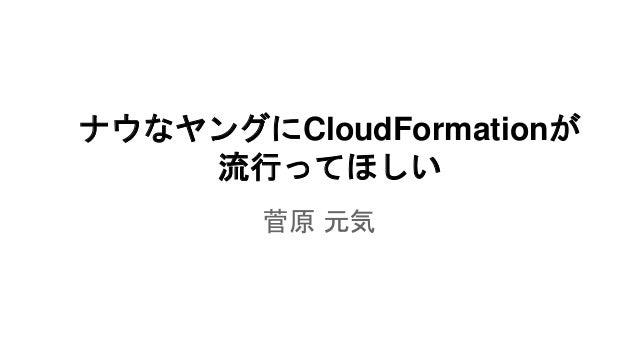 ナウなヤングにCloudFormationが 流行ってほしい 菅原 元気