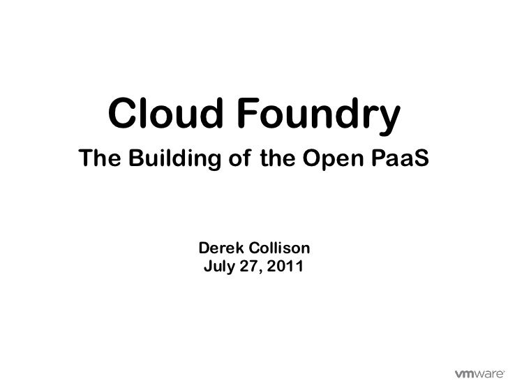 Cloud FoundryThe Building of the Open PaaS         Derek Collison         July 27, 2011