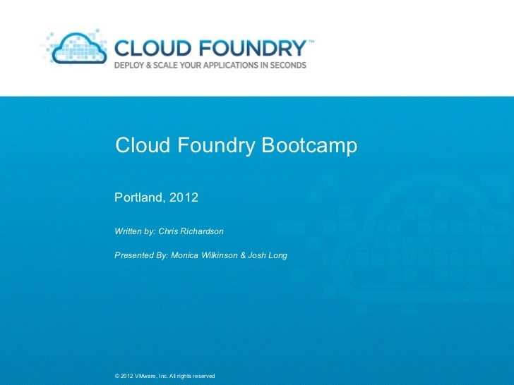 Cloud Foundry BootcampPortland, 2012Written by: Chris RichardsonPresented By: Monica Wilkinson & Josh Long© 2012 VMware, I...