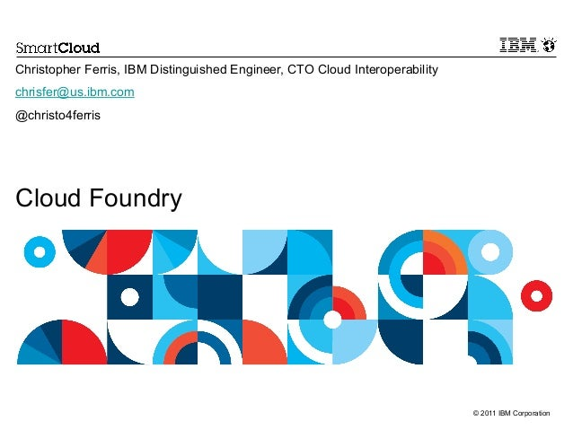 © 2011 IBM Corporation Cloud Foundry Christopher Ferris, IBM Distinguished Engineer, CTO Cloud Interoperability chrisfer@u...